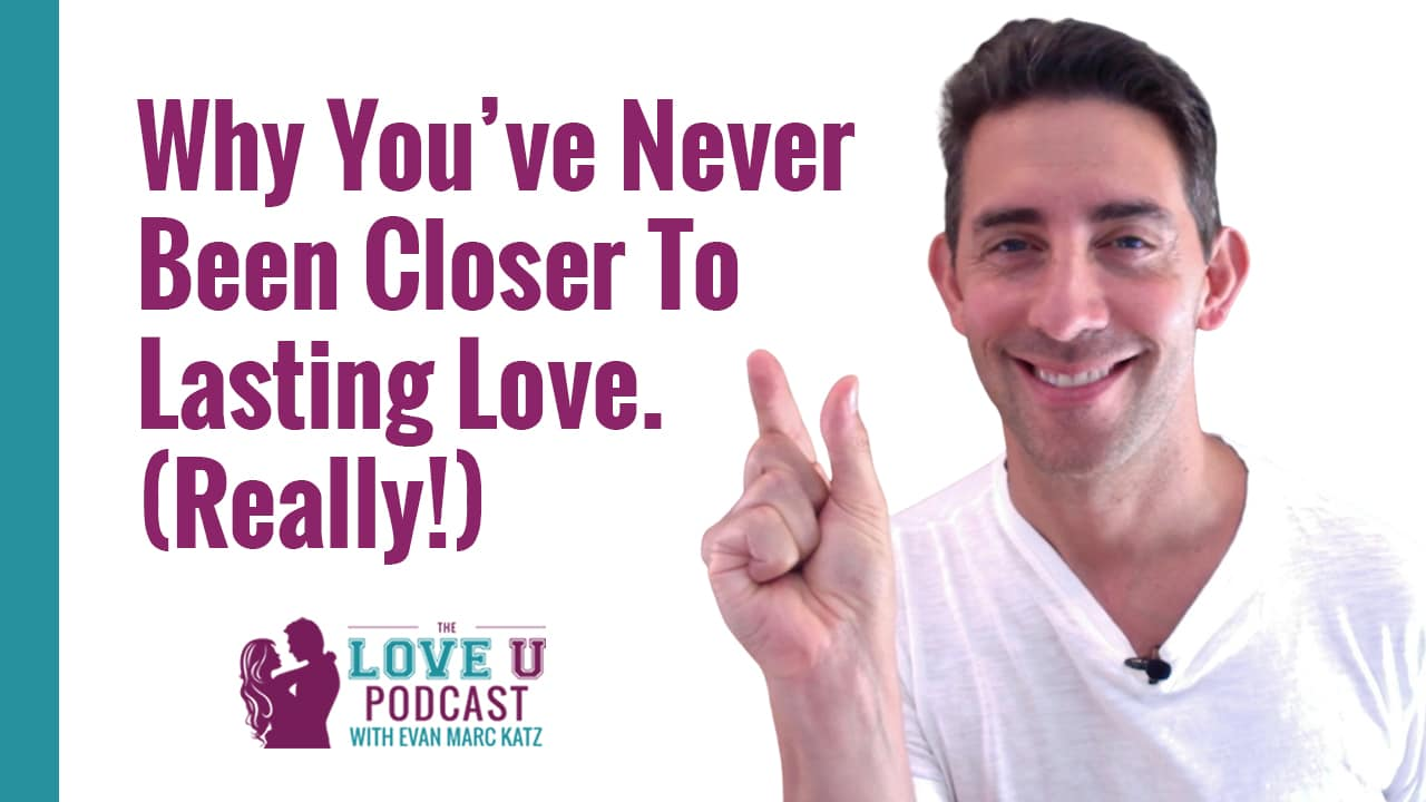 Why You've Never Been Closer to Lasting Love. (Really!)